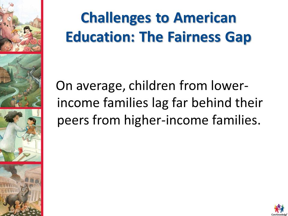 Challenges to American Education: The Fairness Gap On average, children from lower- income families lag far behind their peers from higher-income fami