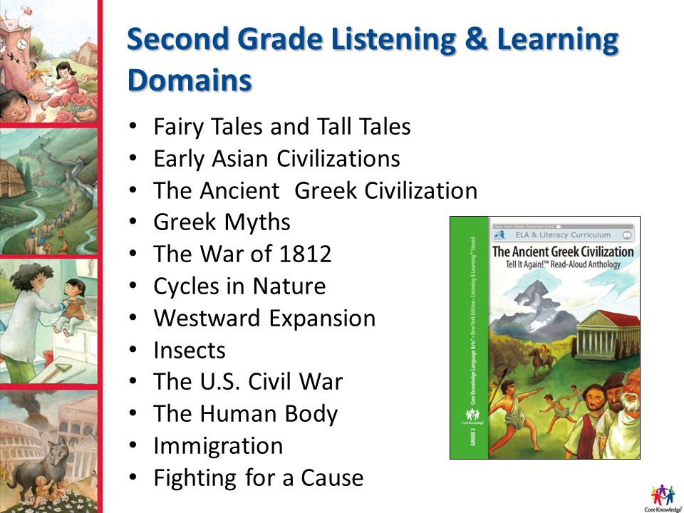 Second Grade Listening & Learning Domains Fairy Tales and Tall Tales Early Asian Civilizations The Ancient Greek Civilization Greek Myths The War of 1812 Cycles in Nature Westward Expansion Insects The U.S.