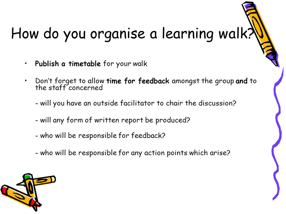 Who goes on a learning walk? Staff [home and away] Pupils Parents Governors Other professionals