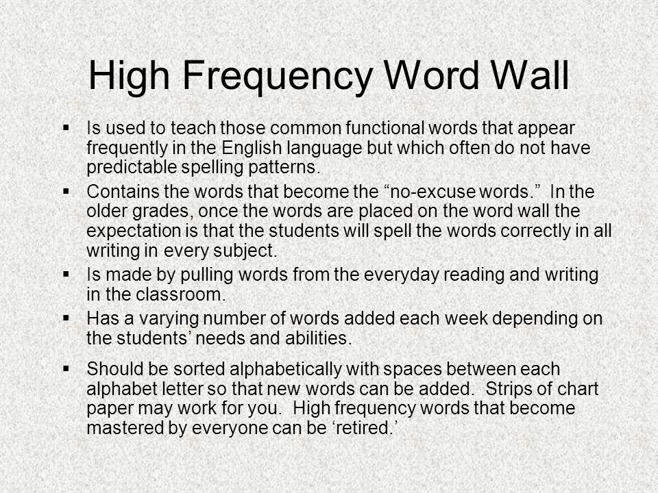 High Frequency Word Wall  Is used to teach those common functional words that appear frequently in the English language but which often do not have predictable spelling patterns.