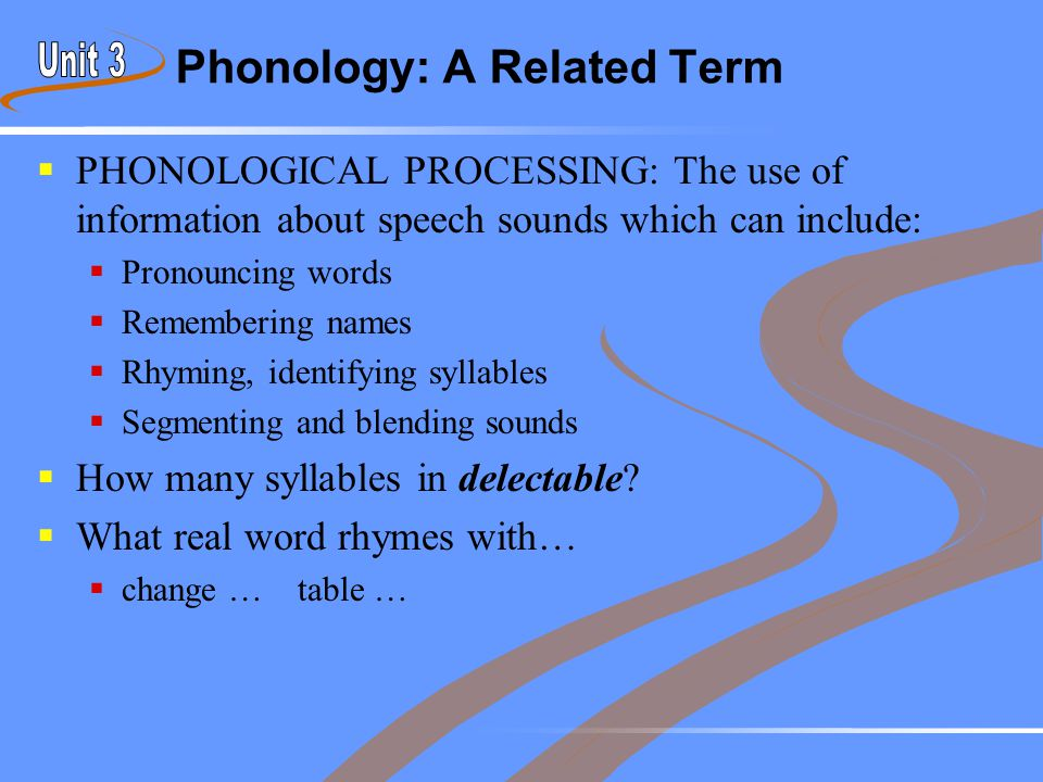 Phonology: A Related Term  PHONOLOGICAL PROCESSING: The use of information about speech sounds which can include:  Pronouncing words  Remembering n
