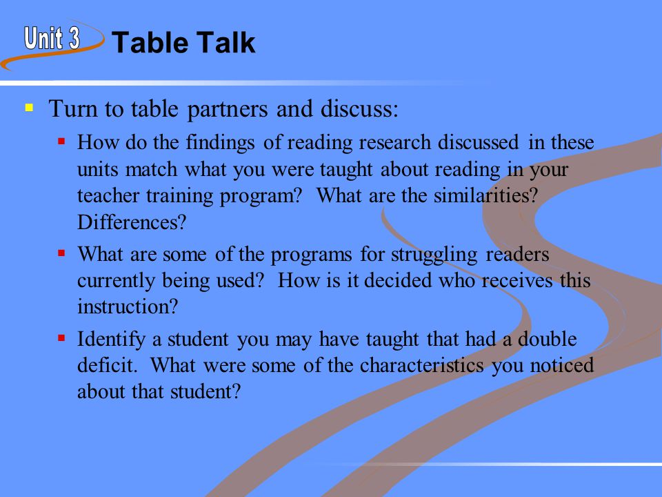 Table Talk  Turn to table partners and discuss:  How do the findings of reading research discussed in these units match what you were taught about r