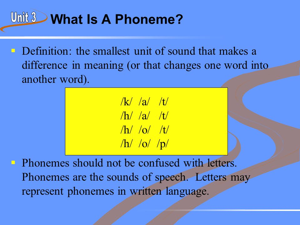 What Is A Phoneme?  Definition: the smallest unit of sound that makes a difference in meaning (or that changes one word into another word).  Phoneme