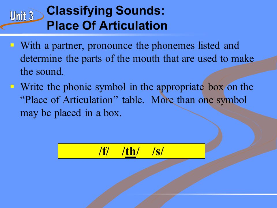 Classifying Sounds: Place Of Articulation  With a partner, pronounce the phonemes listed and determine the parts of the mouth that are used to make t