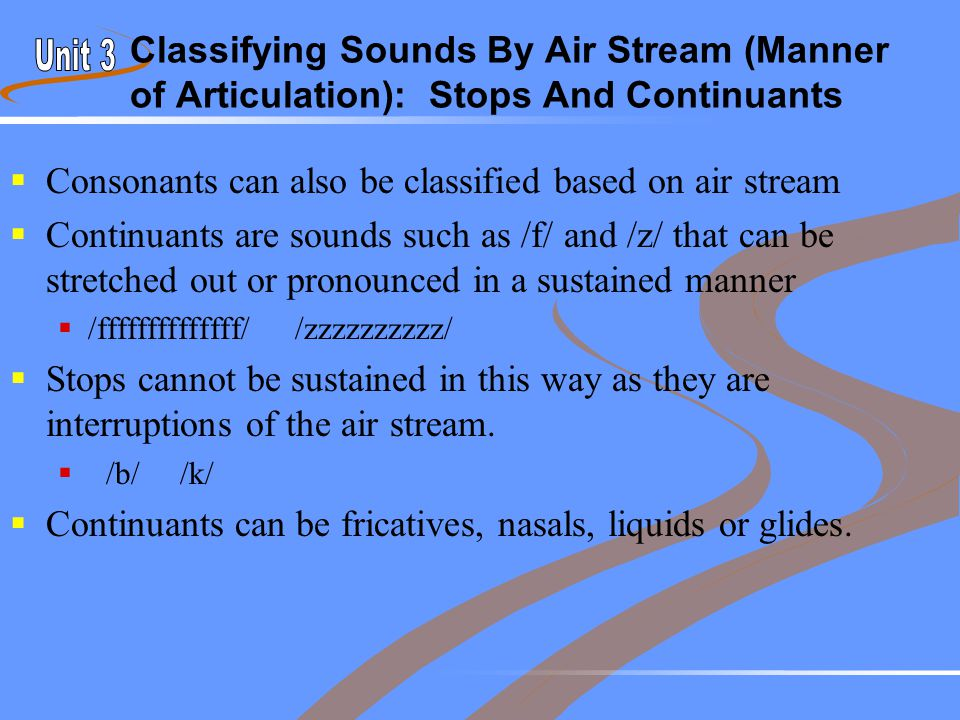 Classifying Sounds By Air Stream (Manner of Articulation): Stops And Continuants  Consonants can also be classified based on air stream  Continuants