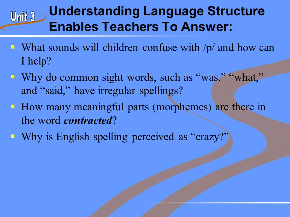Understanding Language Structure Enables Teachers To Answer:  What sounds will children confuse with /p/ and how can I help?  Why do common sight wo