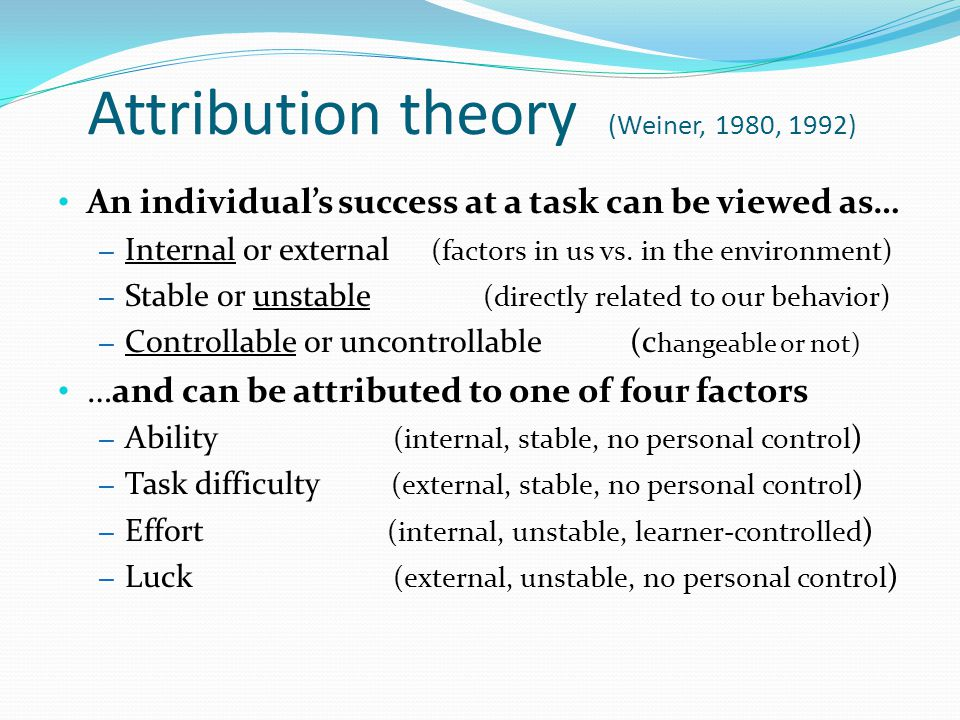 Attribution theory (Weiner, 1980, 1992) An individual's success at a task can be viewed as… – Internal or external (factors in us vs.