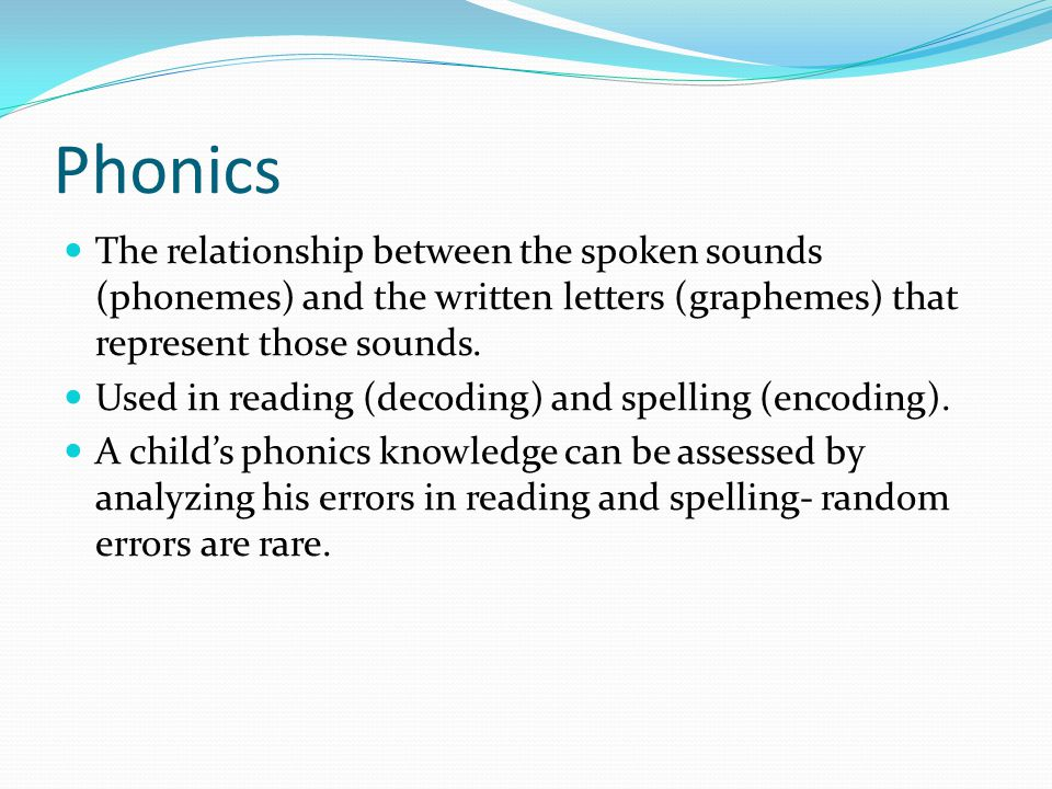 Phonics The relationship between the spoken sounds (phonemes) and the written letters (graphemes) that represent those sounds.