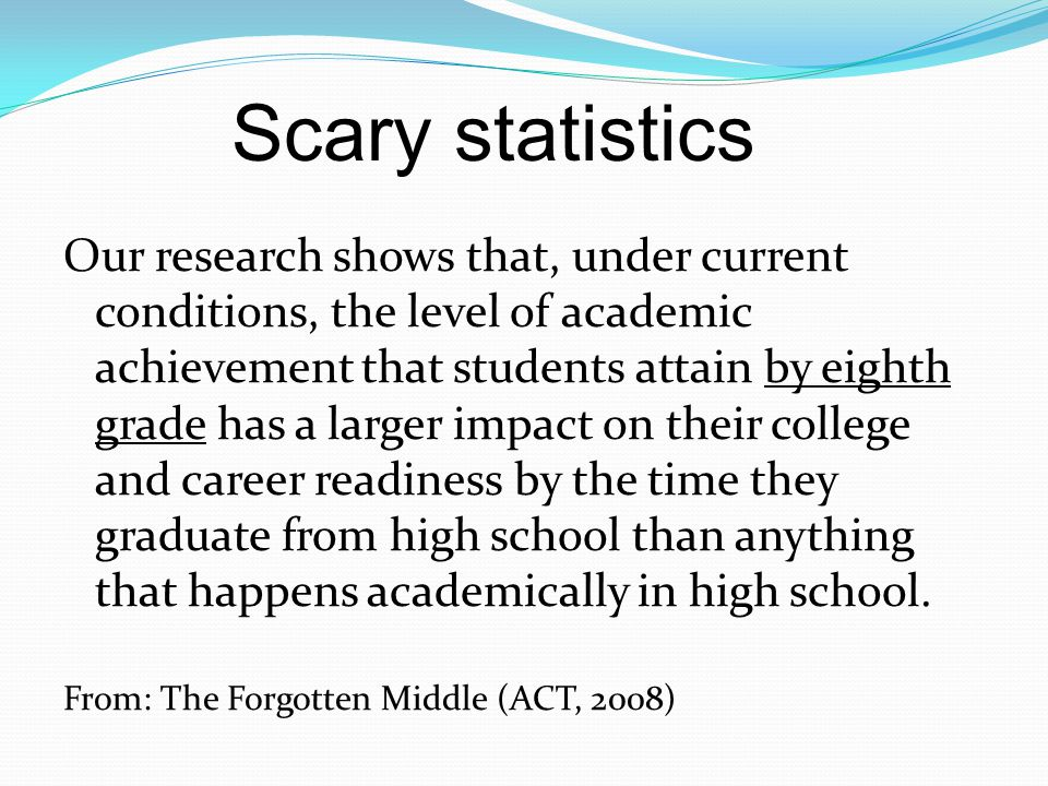 Our research shows that, under current conditions, the level of academic achievement that students attain by eighth grade has a larger impact on their college and career readiness by the time they graduate from high school than anything that happens academically in high school.