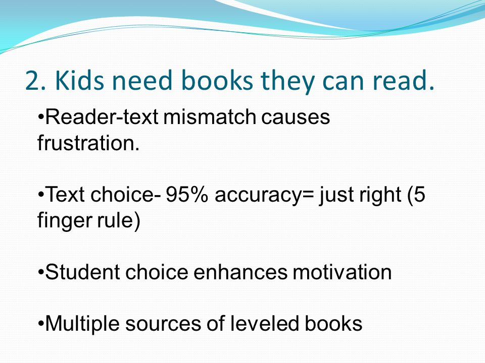 2. Kids need books they can read. Reader-text mismatch causes frustration.