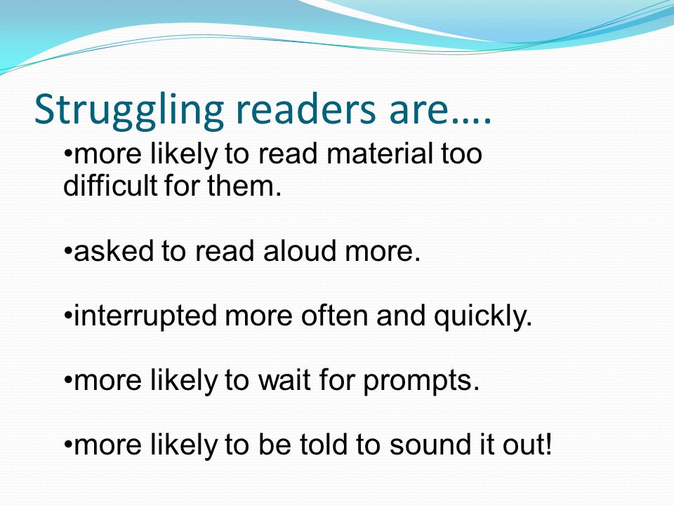 Struggling readers are…. more likely to read material too difficult for them.