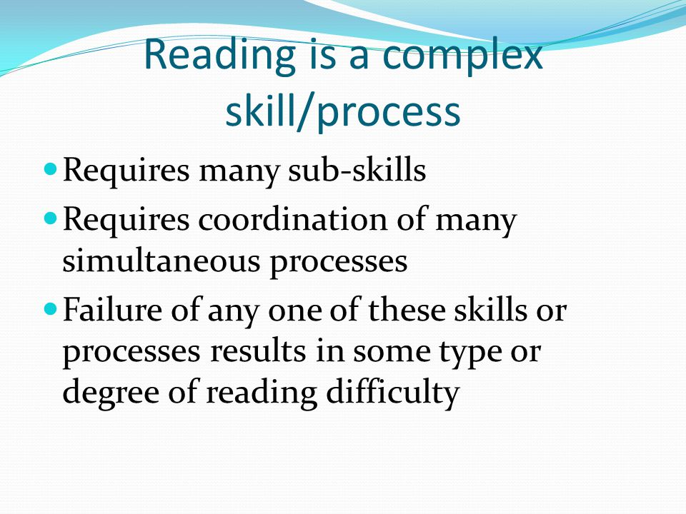 Reading is a complex skill/process Requires many sub-skills Requires coordination of many simultaneous processes Failure of any one of these skills or processes results in some type or degree of reading difficulty
