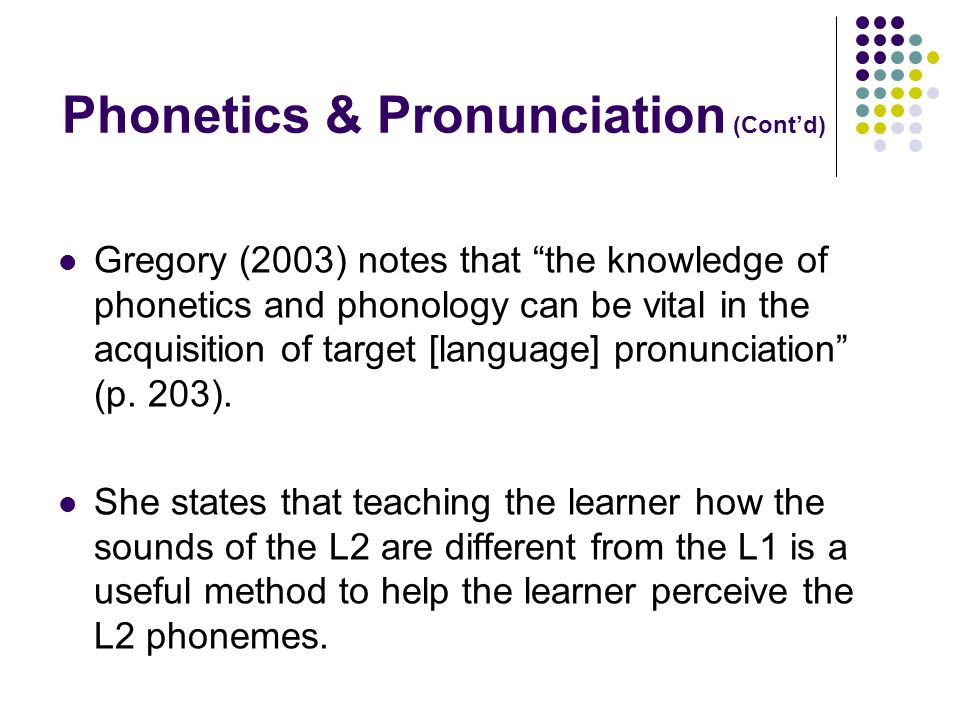 Phonetics & Pronunciation (Cont'd) Gregory (2003) notes that the knowledge of phonetics and phonology can be vital in the acquisition of target [language] pronunciation (p.