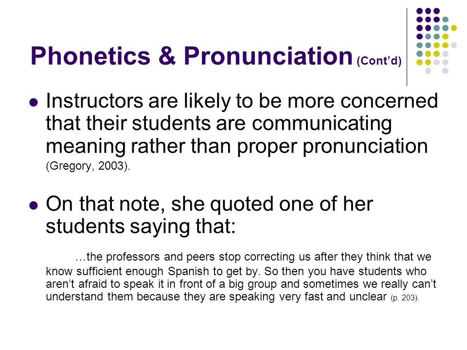 Phonetics & Pronunciation (Cont'd) Instructors are likely to be more concerned that their students are communicating meaning rather than proper pronunciation (Gregory, 2003).