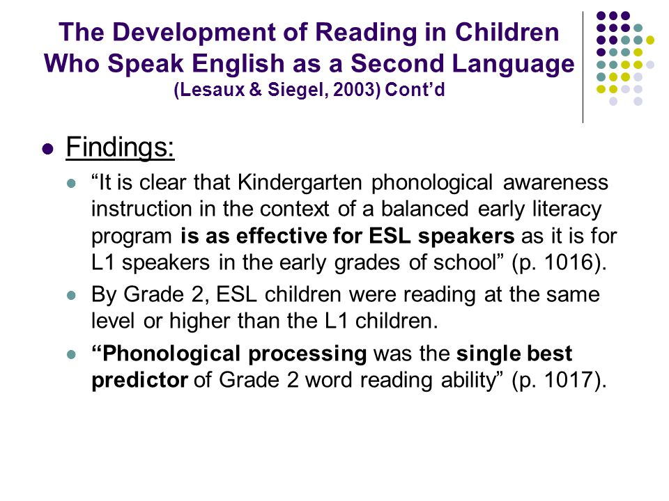 The Development of Reading in Children Who Speak English as a Second Language (Lesaux & Siegel, 2003) Cont'd Findings: It is clear that Kindergarten phonological awareness instruction in the context of a balanced early literacy program is as effective for ESL speakers as it is for L1 speakers in the early grades of school (p.