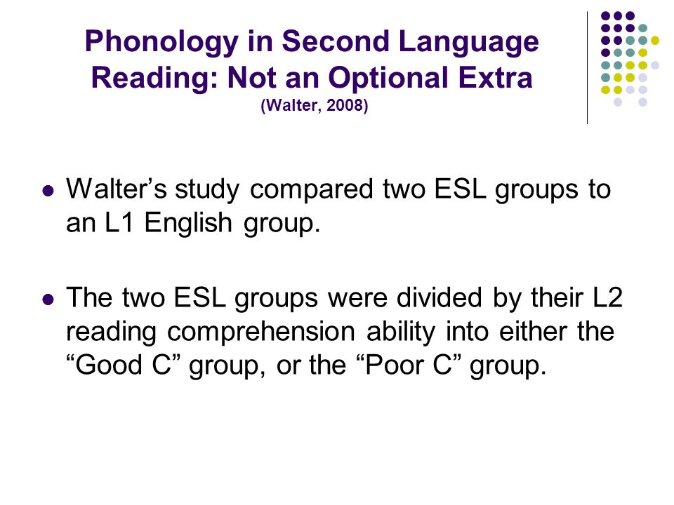 Phonology in Second Language Reading: Not an Optional Extra (Walter, 2008) Walter's study compared two ESL groups to an L1 English group.