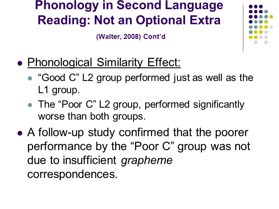 Phonology in Second Language Reading: Not an Optional Extra (Walter, 2008) Cont'd Phonological Similarity Effect: Good C L2 group performed just as well as the L1 group.
