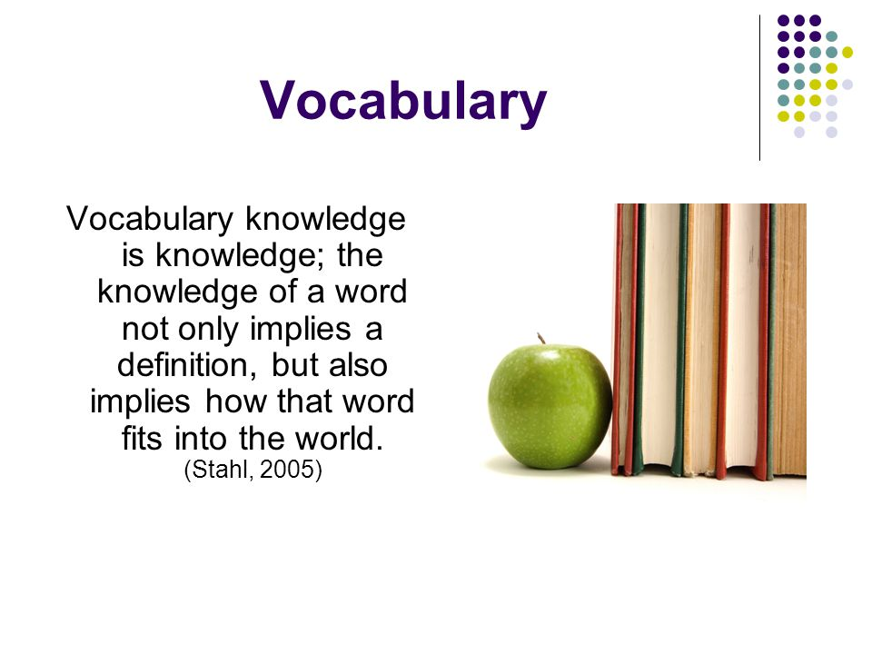 Vocabulary Vocabulary knowledge is knowledge; the knowledge of a word not only implies a definition, but also implies how that word fits into the world.