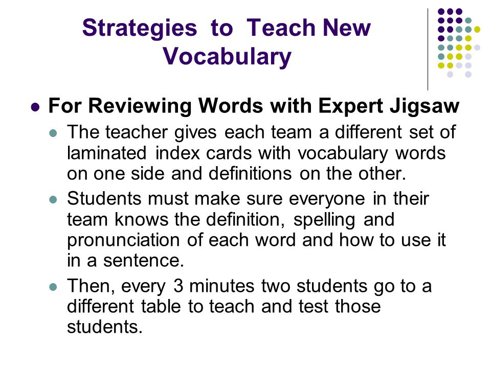 Strategies to Teach New Vocabulary For Reviewing Words with Expert Jigsaw The teacher gives each team a different set of laminated index cards with vocabulary words on one side and definitions on the other.