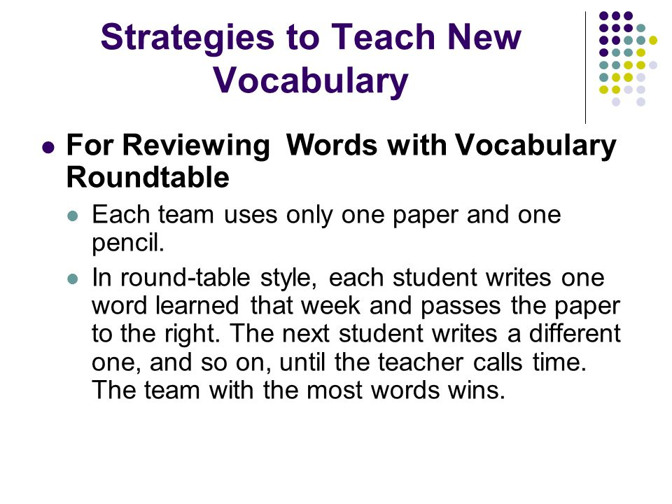 Strategies to Teach New Vocabulary For Reviewing Words with Vocabulary Roundtable Each team uses only one paper and one pencil.