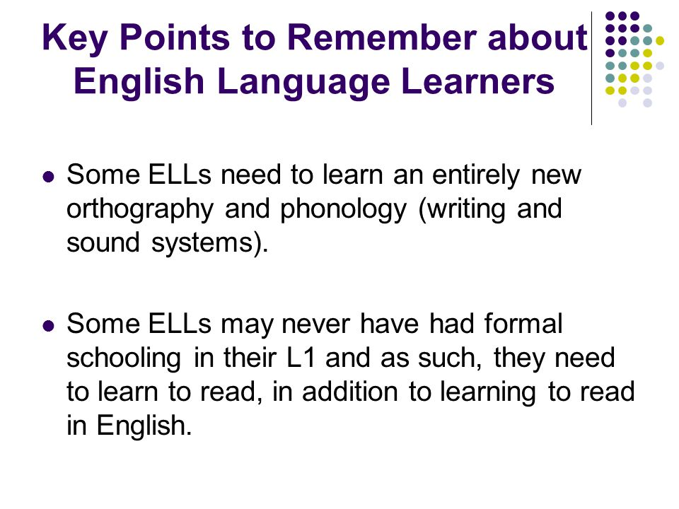 Some ELLs need to learn an entirely new orthography and phonology (writing and sound systems).