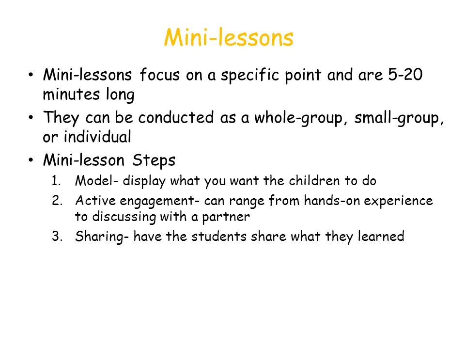Mini-lessons Mini-lessons focus on a specific point and are 5-20 minutes long They can be conducted as a whole-group, small-group, or individual Mini-