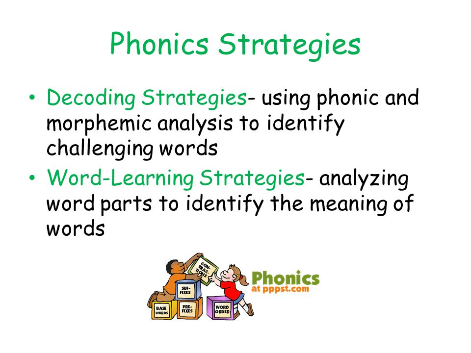 Phonics Strategies Decoding Strategies- using phonic and morphemic analysis to identify challenging words Word-Learning Strategies- analyzing word parts to identify the meaning of words