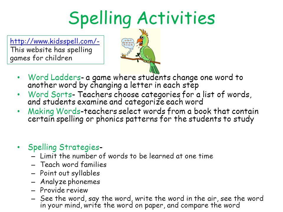 Spelling Activities Word Ladders- a game where students change one word to another word by changing a letter in each step Word Sorts- Teachers choose