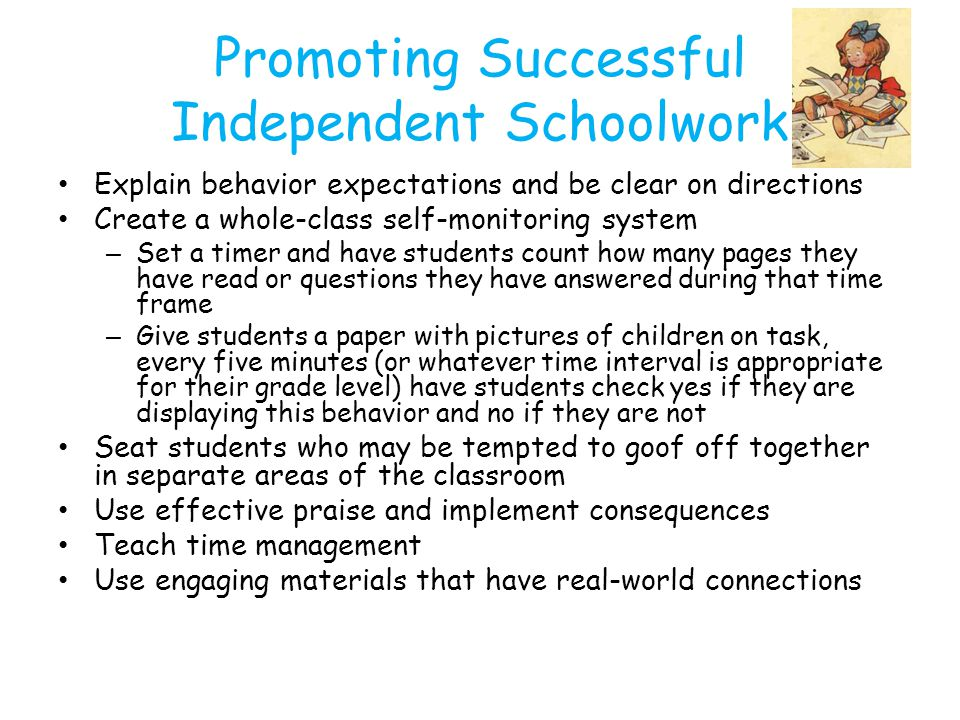 Promoting Successful Independent Schoolwork Explain behavior expectations and be clear on directions Create a whole-class self-monitoring system – Set