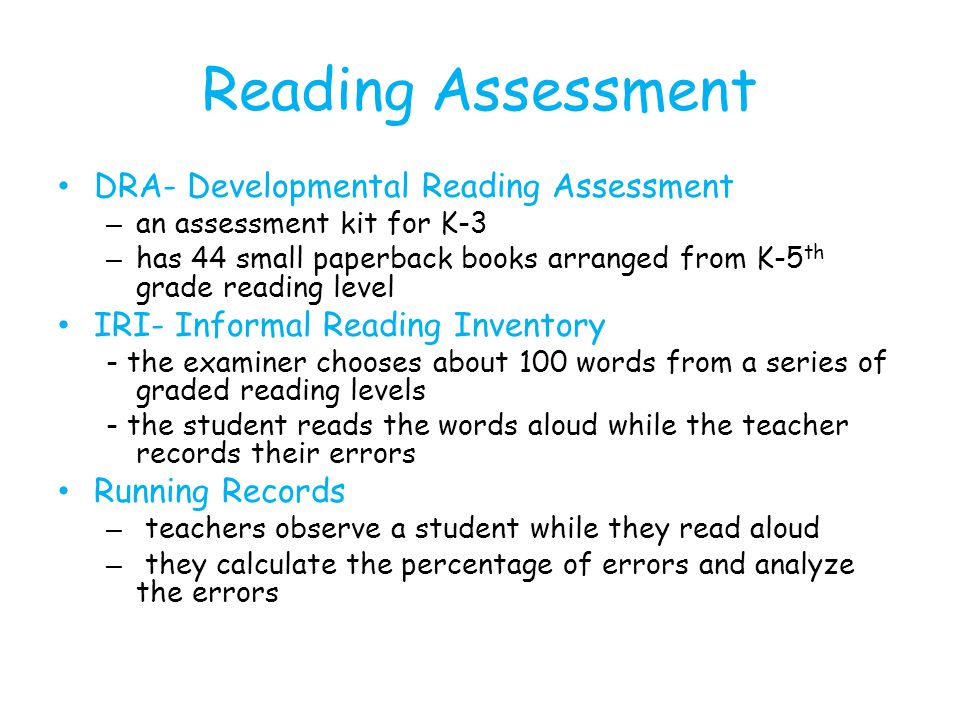 Reading Assessment DRA- Developmental Reading Assessment – an assessment kit for K-3 – has 44 small paperback books arranged from K-5 th grade reading level IRI- Informal Reading Inventory - the examiner chooses about 100 words from a series of graded reading levels - the student reads the words aloud while the teacher records their errors Running Records – teachers observe a student while they read aloud – they calculate the percentage of errors and analyze the errors