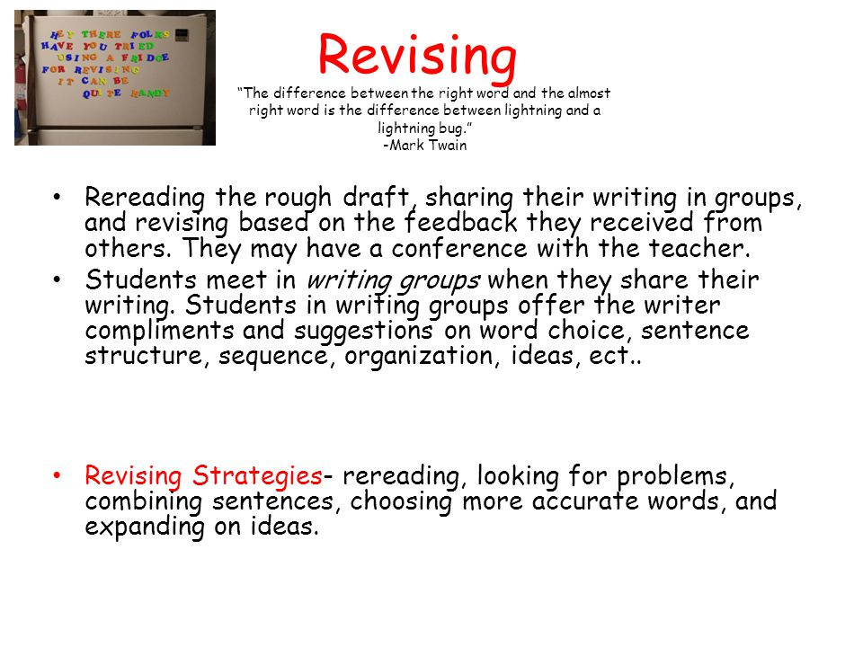 Revising Rereading the rough draft, sharing their writing in groups, and revising based on the feedback they received from others. They may have a con