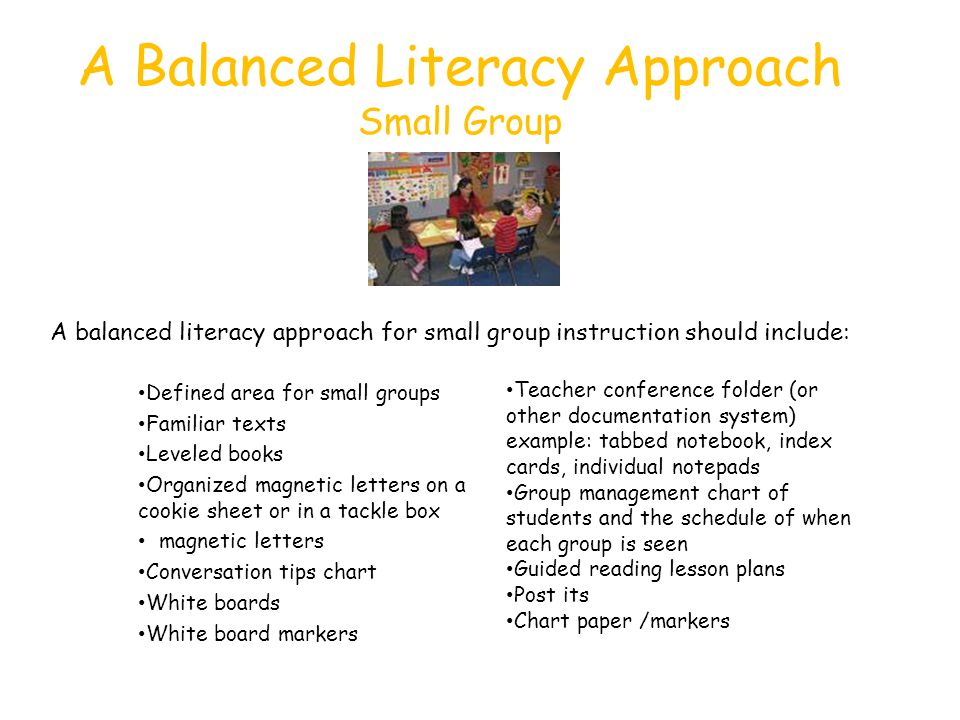 A Balanced Literacy Approach Small Group Defined area for small groups Familiar texts Leveled books Organized magnetic letters on a cookie sheet or in