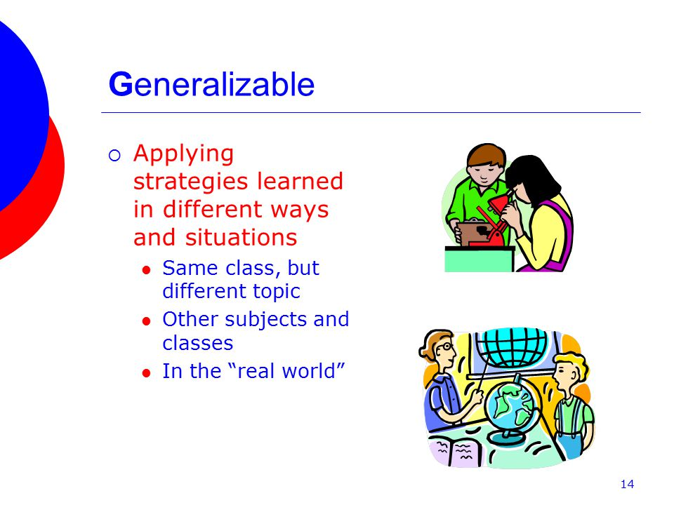 Generalizable  Applying strategies learned in different ways and situations Same class, but different topic Other subjects and classes In the real world 14