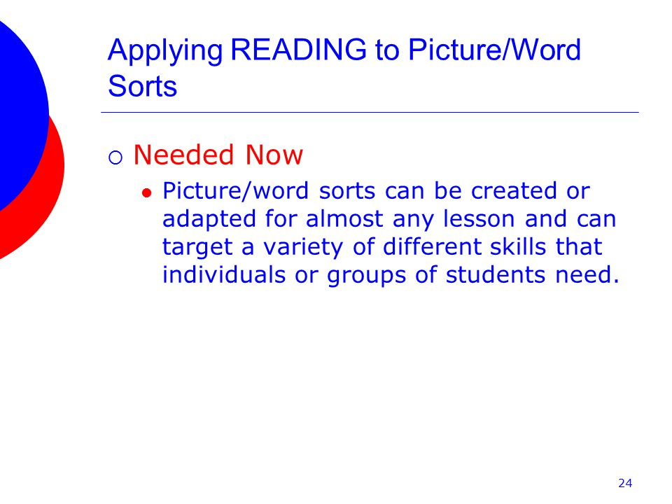 Applying READING to Picture/Word Sorts  Needed Now Picture/word sorts can be created or adapted for almost any lesson and can target a variety of different skills that individuals or groups of students need.