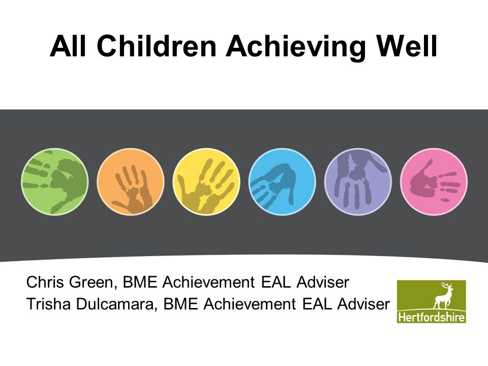 All Children Achieving Well Chris Green, BME Achievement EAL Adviser Trisha Dulcamara, BME Achievement EAL Adviser