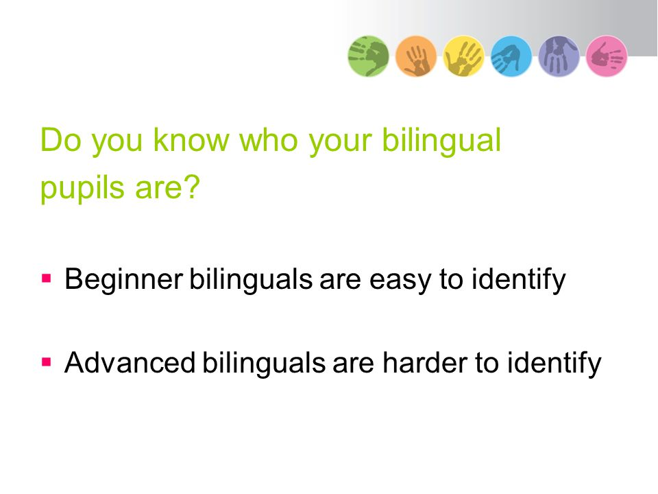Do you know who your bilingual pupils are?  Beginner bilinguals are easy to identify  Advanced bilinguals are harder to identify