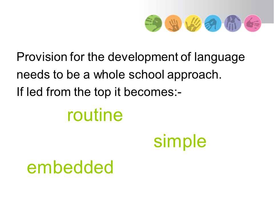 Provision for the development of language needs to be a whole school approach. If led from the top it becomes:- routine simple embedded