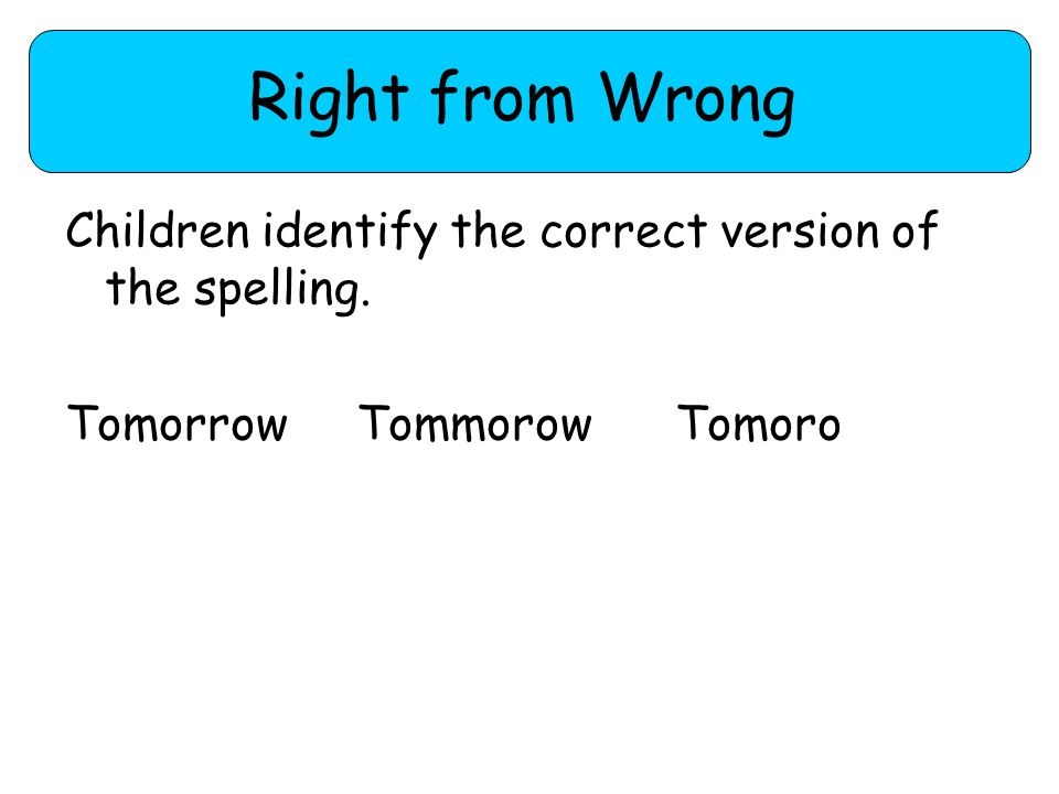 Right from Wrong Children identify the correct version of the spelling. Tomorrow Tommorow Tomoro