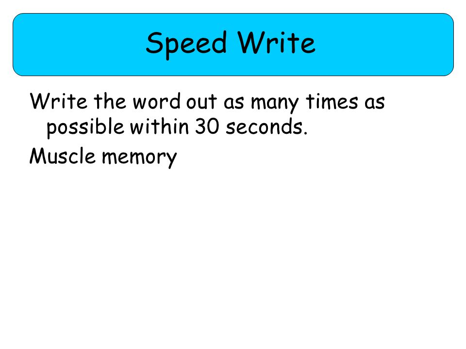 Speed Write Write the word out as many times as possible within 30 seconds. Muscle memory