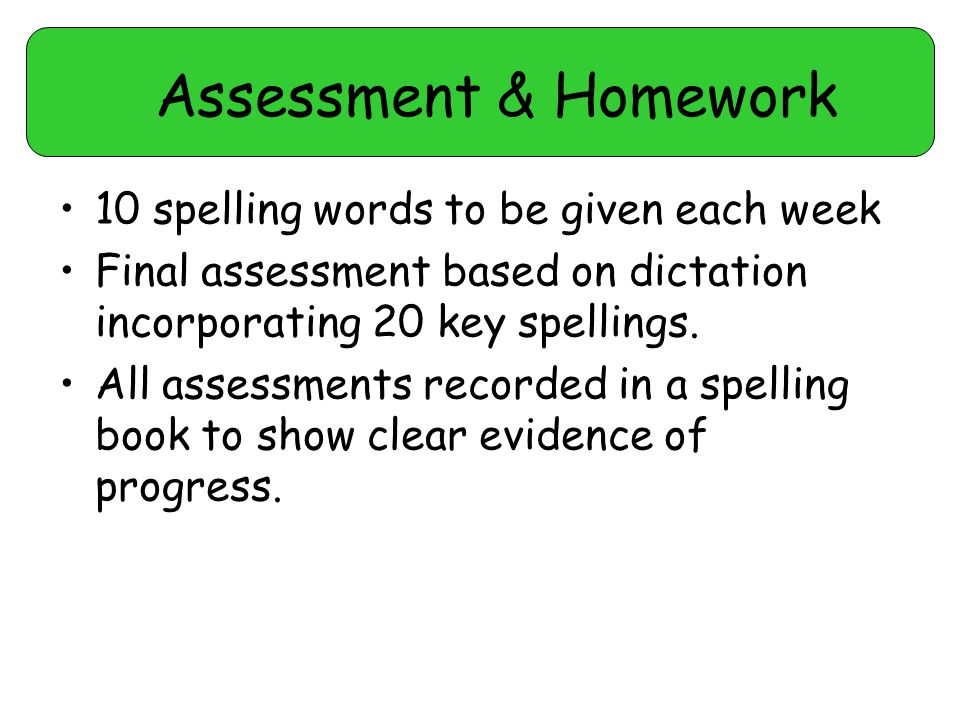 Assessment & Homework 10 spelling words to be given each week Final assessment based on dictation incorporating 20 key spellings.