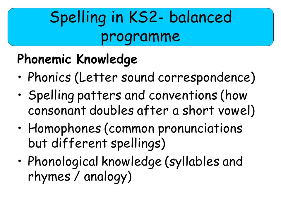 Spelling in KS2 Morphological knowledge (horse = 1 morpheme, horses =2 morphemes) Root words (elephant, table, girl, day) Compound words (2 root words combined playground) Etymology (word derivations/ sources – audi relates to hearing, audible, audience, audition) Prefixes and suffixes