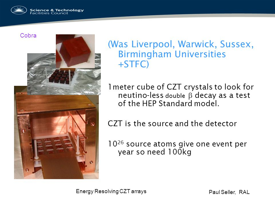 Paul Seller, RAL Energy Resolving CZT arrays Cobra Need to put the CZT in a mine to shield background cosmic rays Need to make CZT from isotopically enriched 116 Cd Need to track interactions in the detector volume to get 1-2% accuracy of 2.8MeV decay.