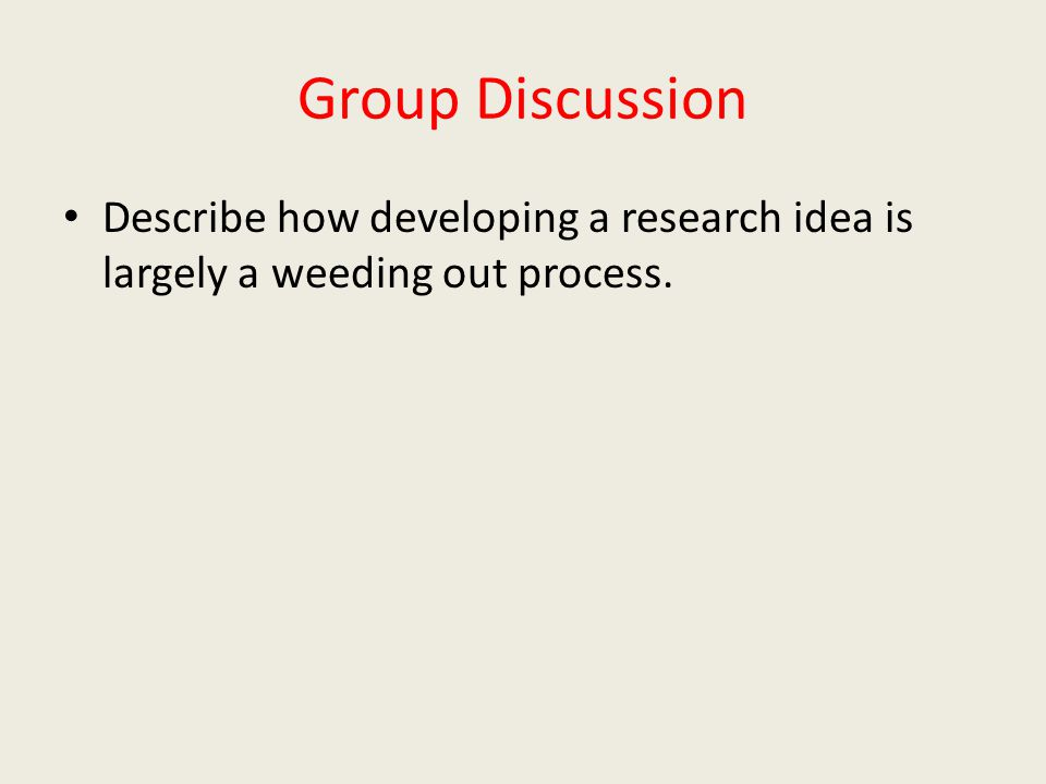 Group Discussion Describe how developing a research idea is largely a weeding out process.