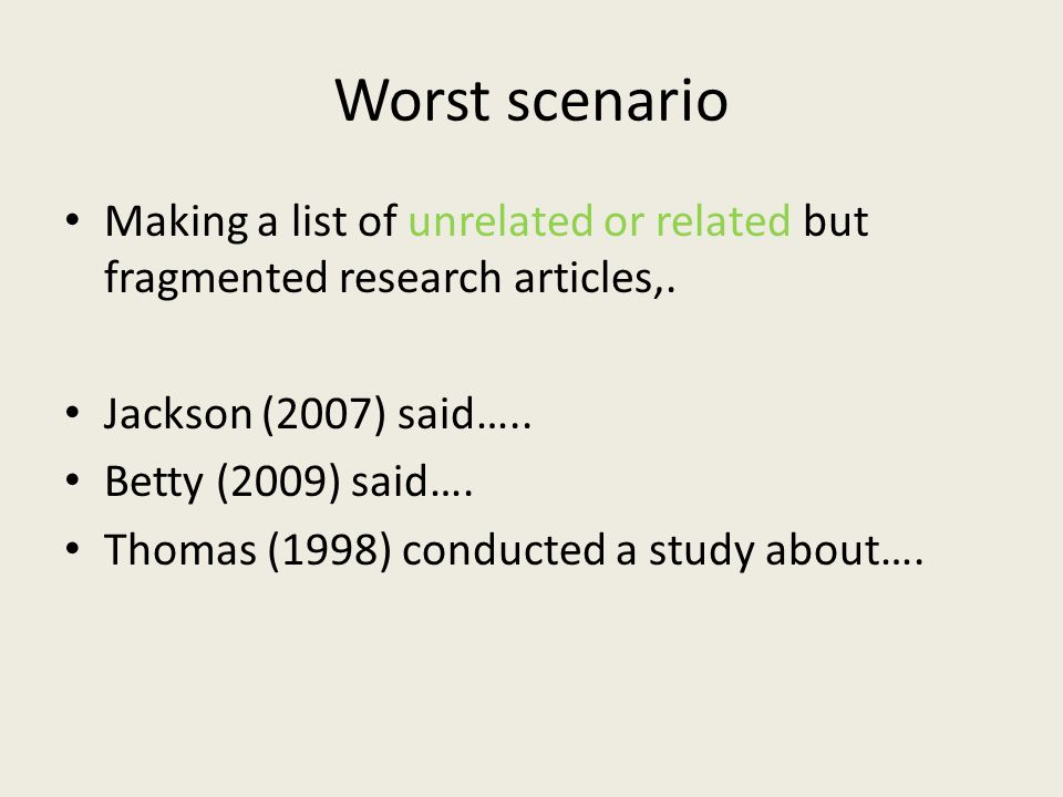Worst scenario Making a list of unrelated or related but fragmented research articles,. Jackson (2007) said….. Betty (2009) said…. Thomas (1998) condu