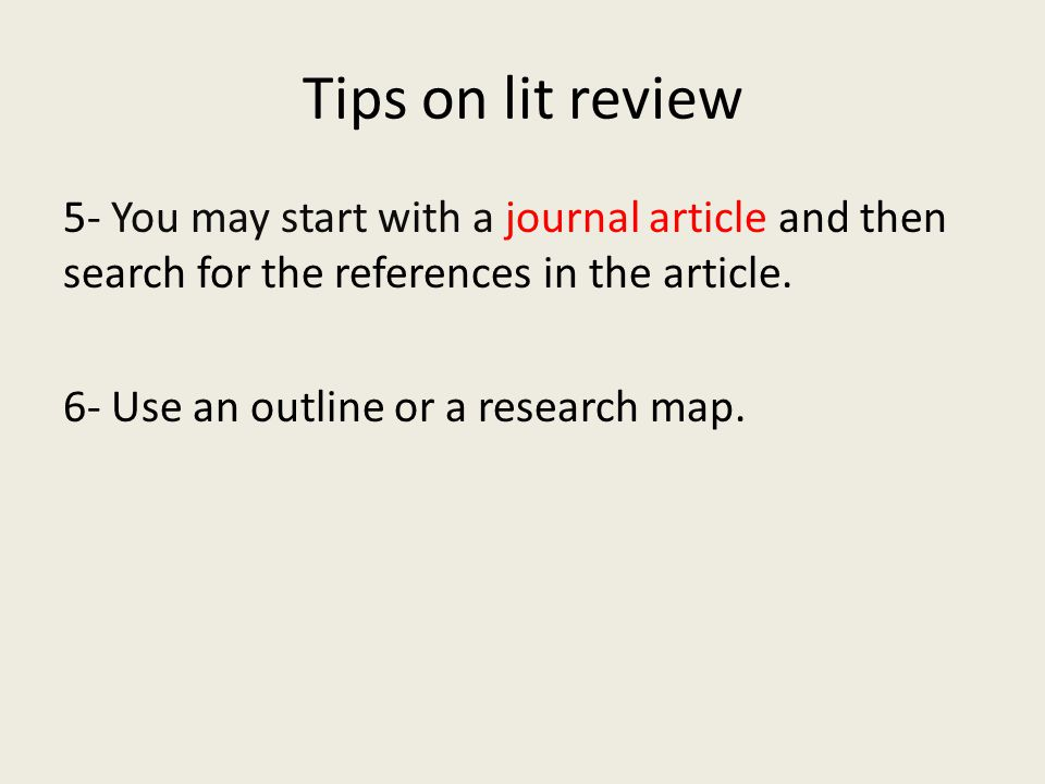 Tips on lit review 5- You may start with a journal article and then search for the references in the article. 6- Use an outline or a research map.
