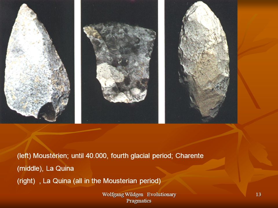 Wolfgang Wildgen Evolutionary Pragmatics 13 (left) Moustérien; until 40.000, fourth glacial period; Charente (middle), La Quina (right), La Quina (all in the Mousterian period)