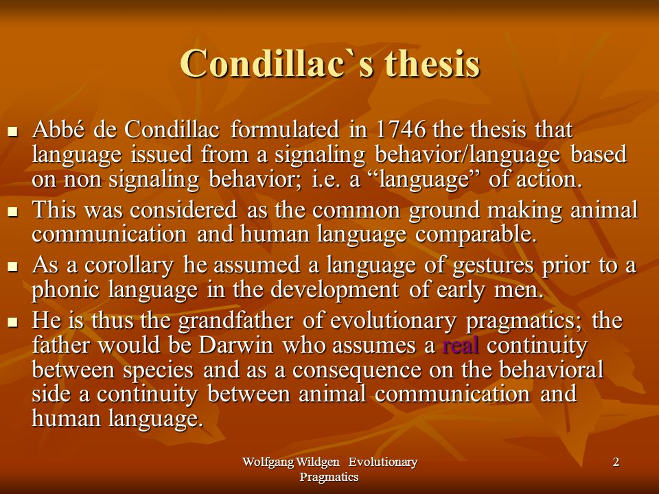 Wolfgang Wildgen Evolutionary Pragmatics 2 Condillac`s thesis Abbé de Condillac formulated in 1746 the thesis that language issued from a signaling behavior/language based on non signaling behavior; i.e.