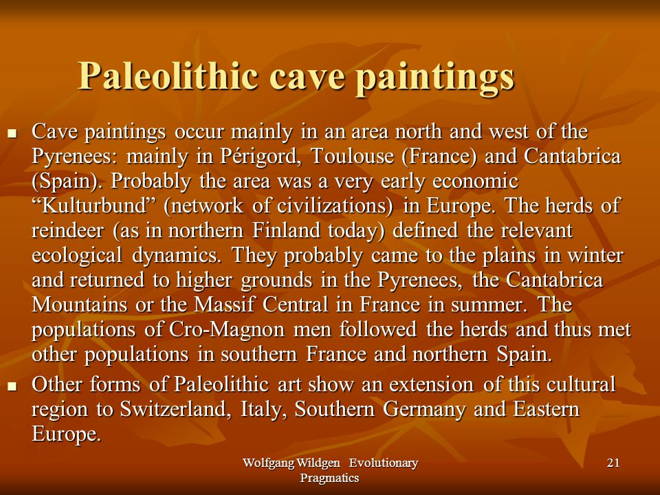Wolfgang Wildgen Evolutionary Pragmatics 21 Paleolithic cave paintings Cave paintings occur mainly in an area north and west of the Pyrenees: mainly in Périgord, Toulouse (France) and Cantabrica (Spain).
