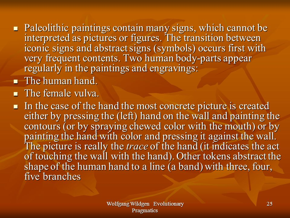 Wolfgang Wildgen Evolutionary Pragmatics 25 Paleolithic paintings contain many signs, which cannot be interpreted as pictures or figures.