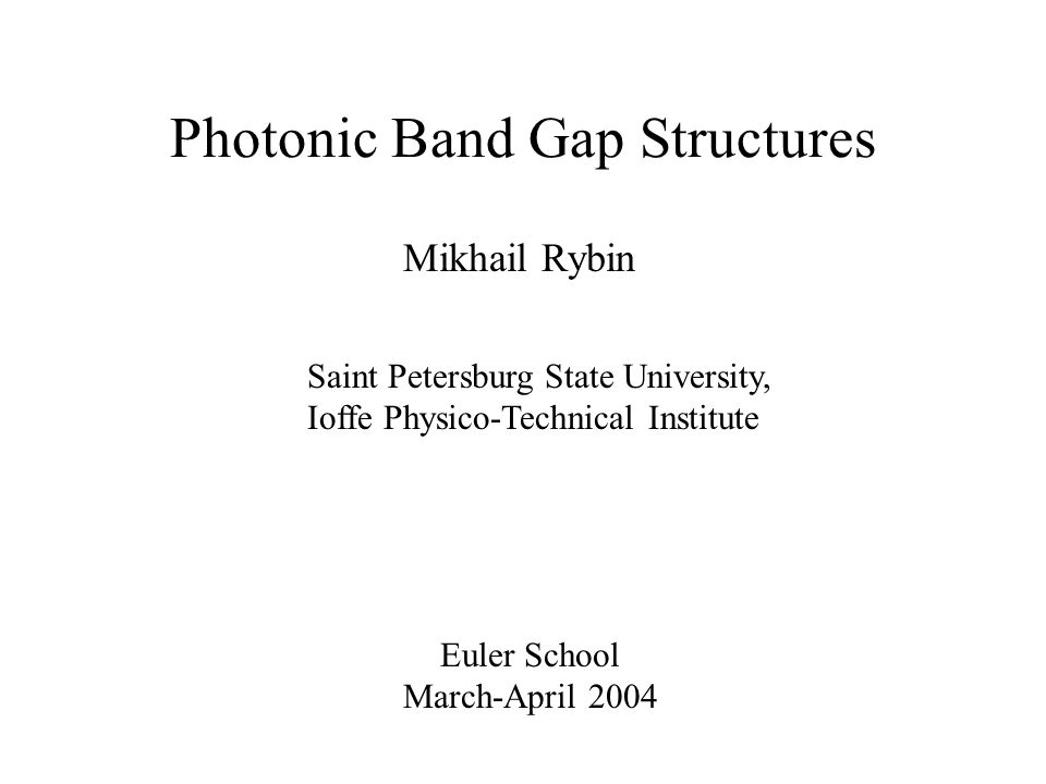 Mikhail Rybin Euler School March-April 2004 Saint Petersburg State University, Ioffe Physico-Technical Institute Photonic Band Gap Structures